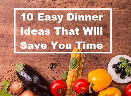 10 Easy Dinner Ideas That Will Save You Time